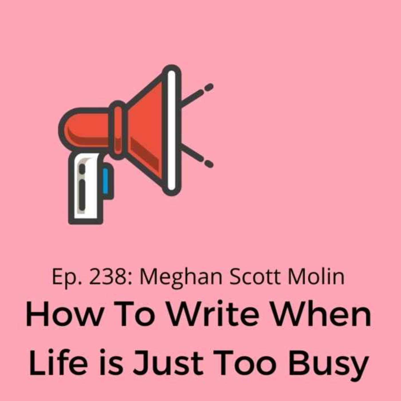 Ep. 238: Meghan Scott Molin on How To Write When Life is Just Too Busy