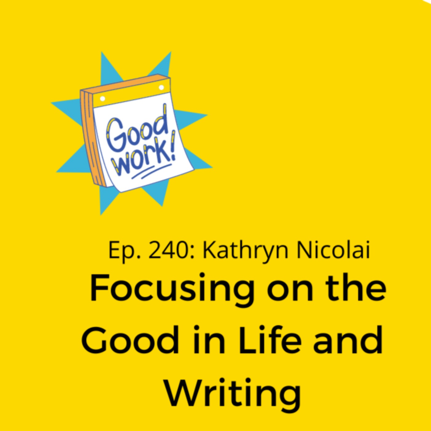 Ep. 240: Kathryn Nicolai on Focusing on the Good in Life and Writing
