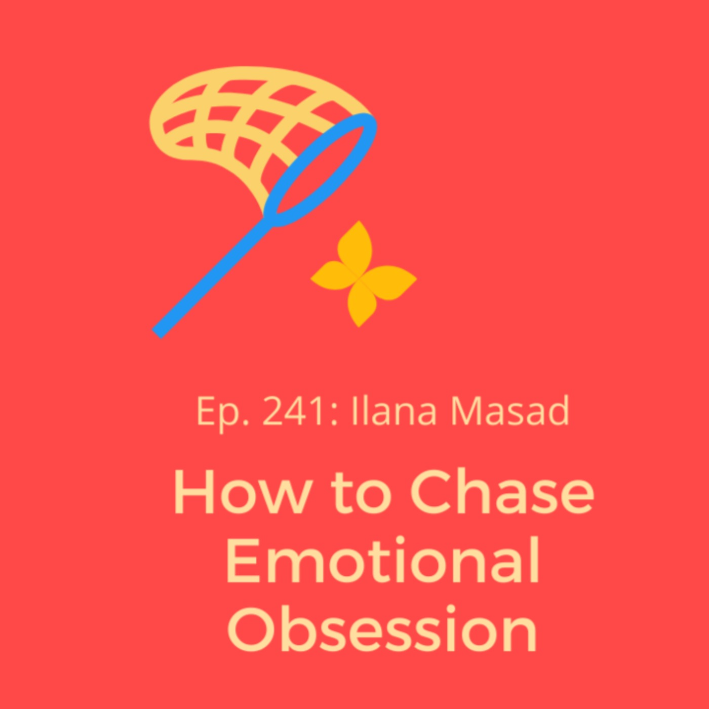 Ep. 241: Ilana Masad on How to Chase Emotional Obsession