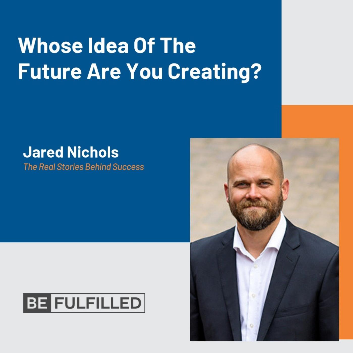Whose Idea Of The Future Are You Creating? - Jared Nichols