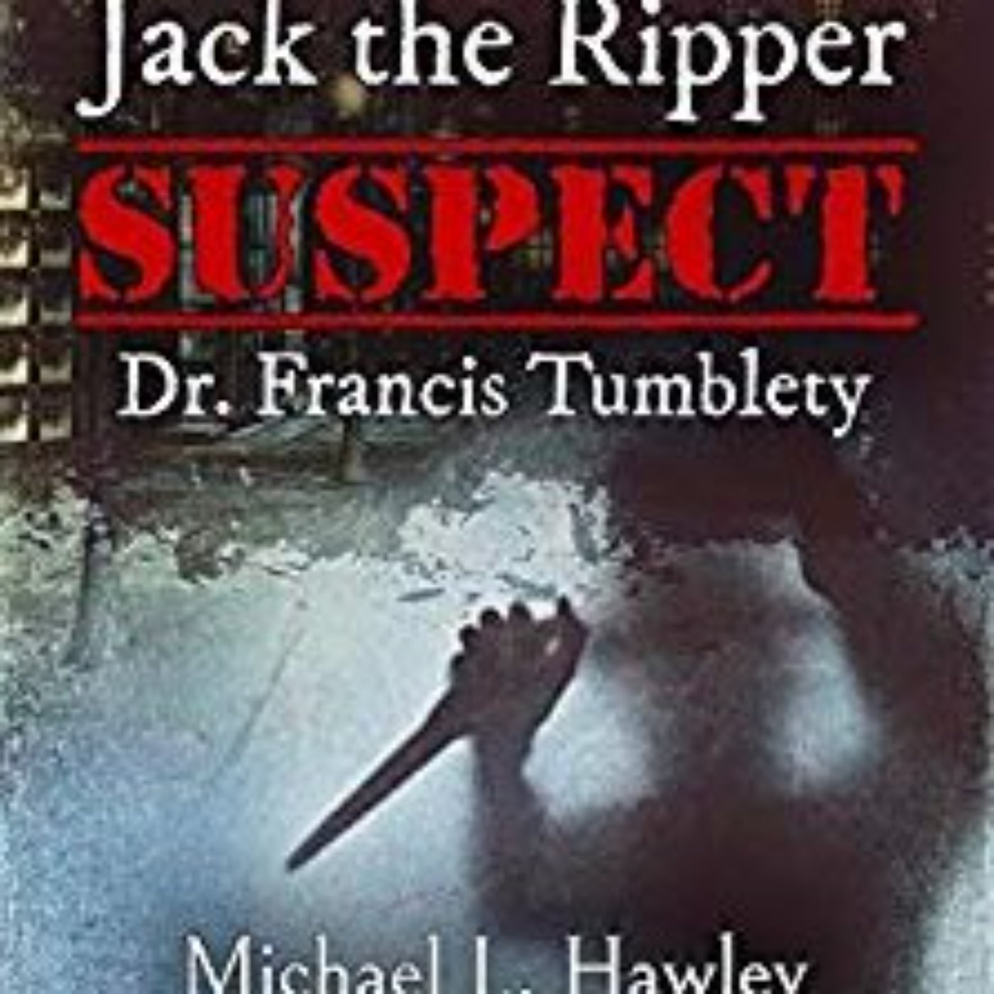 MICHAEL HAWLEY - JTR SUSPECT DR. FRANCIS TUMBLETY