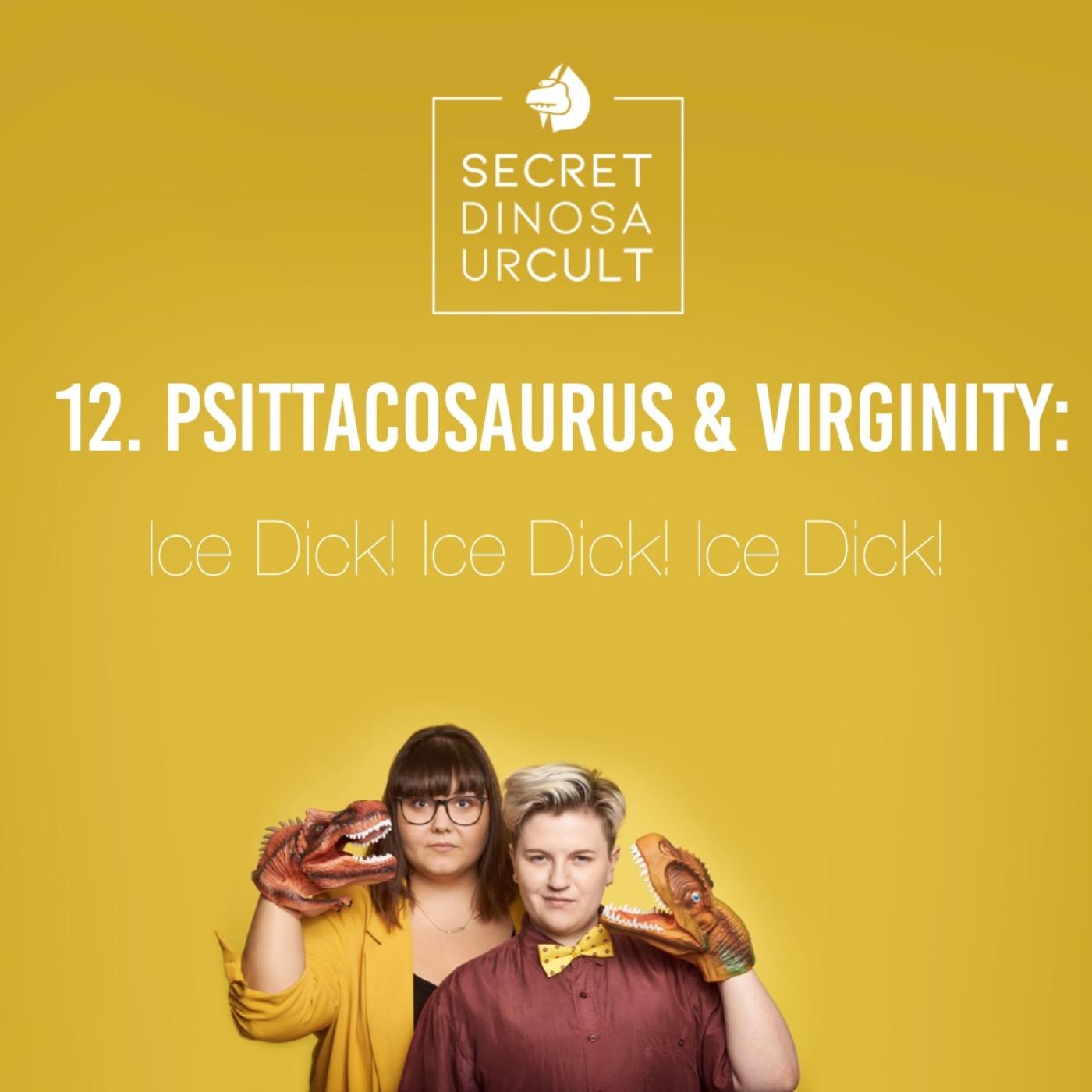 12. Psittacosaurus & Virginity: Ice Dick! Ice Dick! Ice Dick!