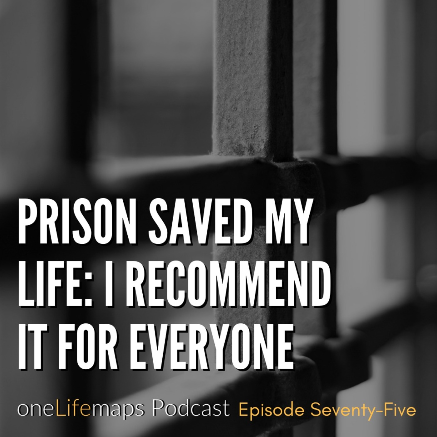75. Prison Saved My Life: I Recommend it for Everyone