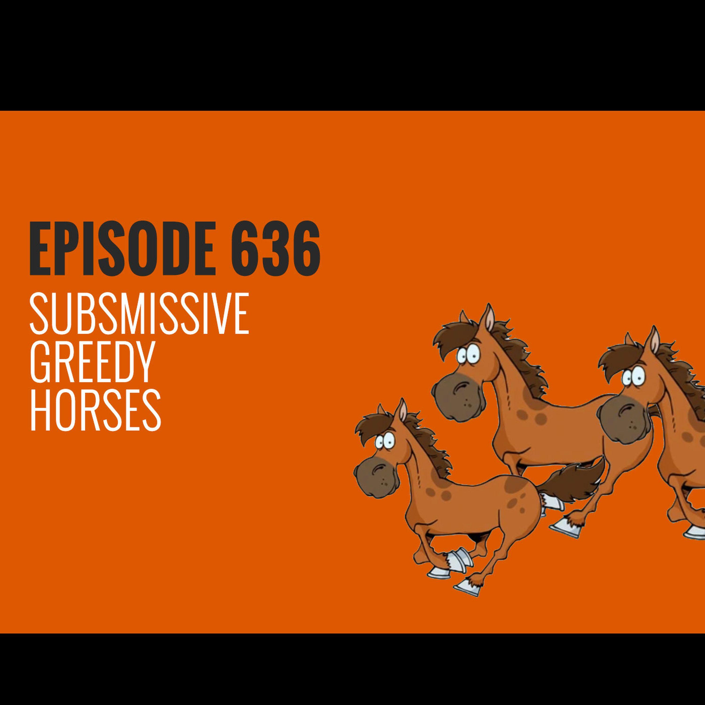 Episode 636 - Submissive Greedy Horses