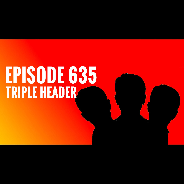 Episode 635: Triple Header